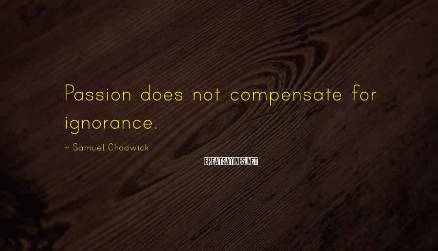 Samuel Chadwick Sayings: Passion does not compensate for ignorance.