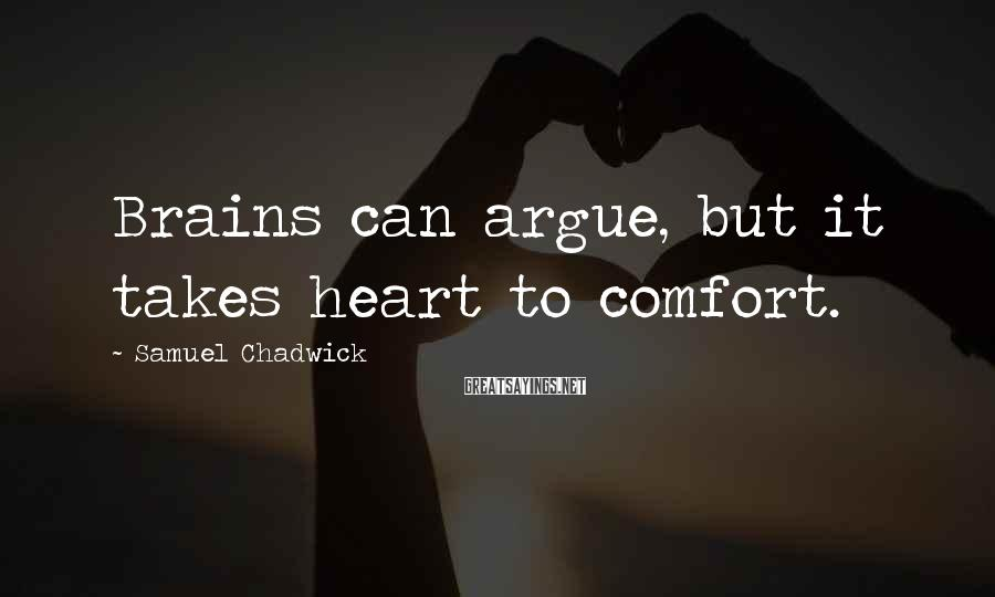 Samuel Chadwick Sayings: Brains can argue, but it takes heart to comfort.
