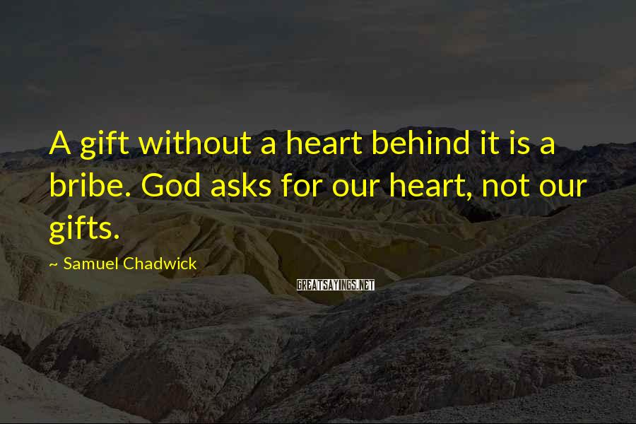 Samuel Chadwick Sayings: A gift without a heart behind it is a bribe. God asks for our heart,