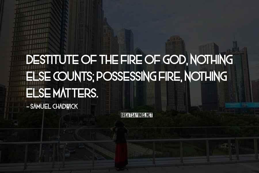 Samuel Chadwick Sayings: Destitute of the fire of God, nothing else counts; possessing fire, nothing else matters.