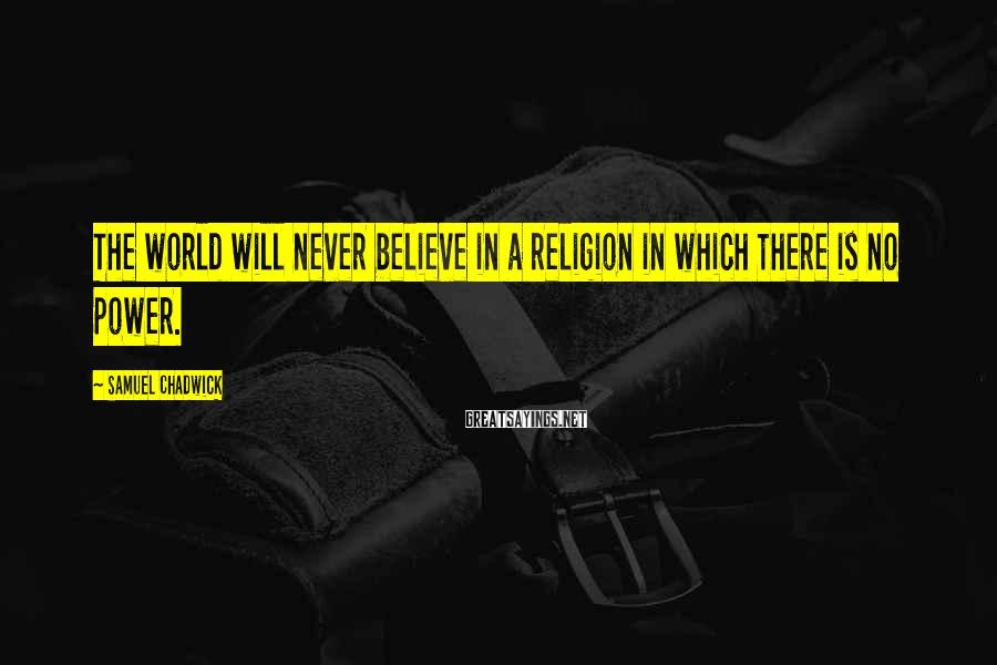 Samuel Chadwick Sayings: The world will never believe in a religion in which there is no power.