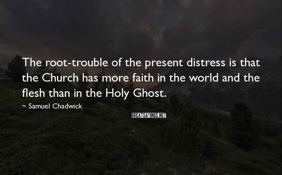 Samuel Chadwick Sayings: The root-trouble of the present distress is that the Church has more faith in the