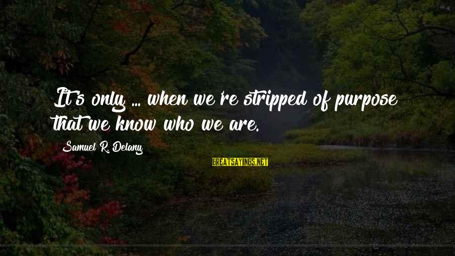Samuel Delany Sayings By Samuel R. Delany: It's only ... when we're stripped of purpose that we know who we are.