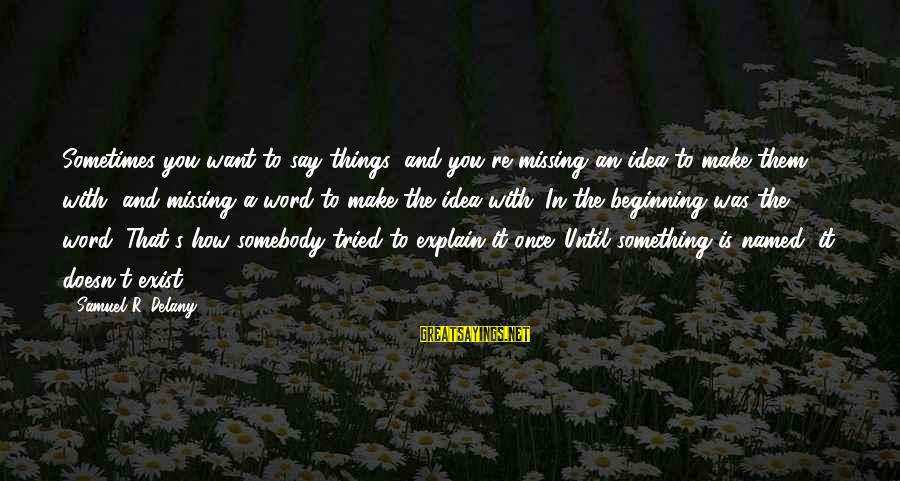 Samuel Delany Sayings By Samuel R. Delany: Sometimes you want to say things, and you're missing an idea to make them with,