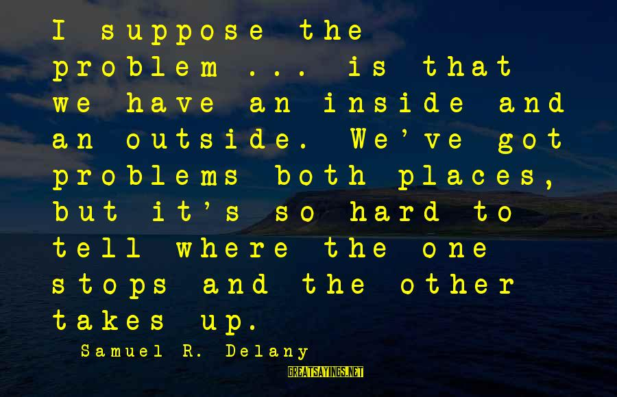 Samuel Delany Sayings By Samuel R. Delany: I suppose the problem ... is that we have an inside and an outside. We've