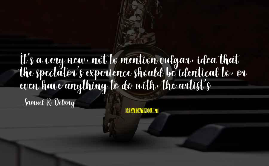 Samuel Delany Sayings By Samuel R. Delany: It's a very new, not to mention vulgar, idea that the spectator's experience should be