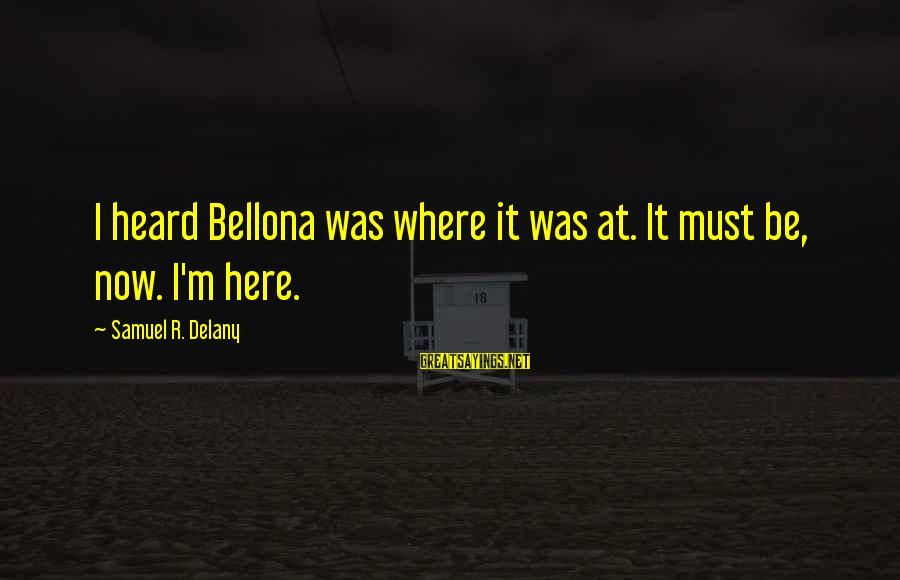 Samuel Delany Sayings By Samuel R. Delany: I heard Bellona was where it was at. It must be, now. I'm here.