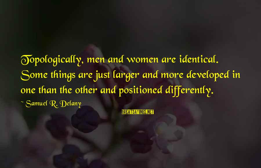 Samuel Delany Sayings By Samuel R. Delany: Topologically, men and women are identical. Some things are just larger and more developed in
