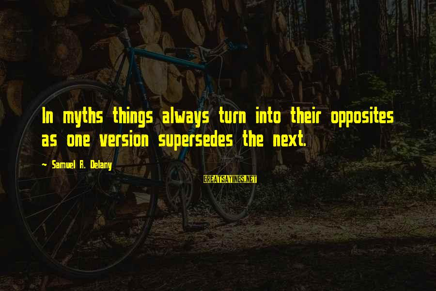 Samuel Delany Sayings By Samuel R. Delany: In myths things always turn into their opposites as one version supersedes the next.