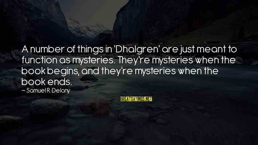 Samuel Delany Sayings By Samuel R. Delany: A number of things in 'Dhalgren' are just meant to function as mysteries. They're mysteries