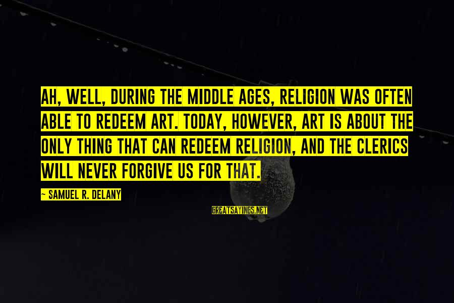 Samuel Delany Sayings By Samuel R. Delany: Ah, well, during the Middle Ages, religion was often able to redeem art. Today, however,