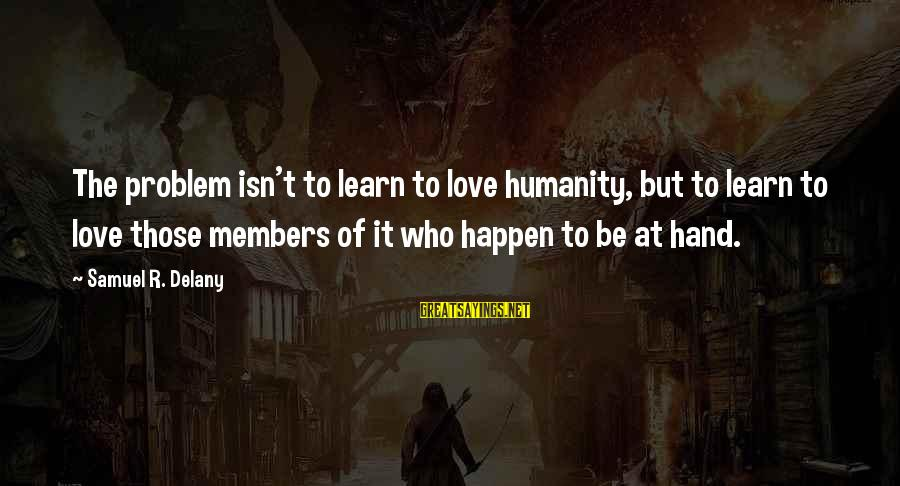 Samuel Delany Sayings By Samuel R. Delany: The problem isn't to learn to love humanity, but to learn to love those members