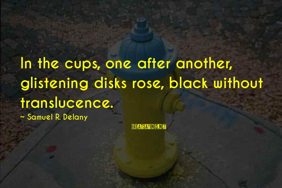 Samuel Delany Sayings By Samuel R. Delany: In the cups, one after another, glistening disks rose, black without translucence.