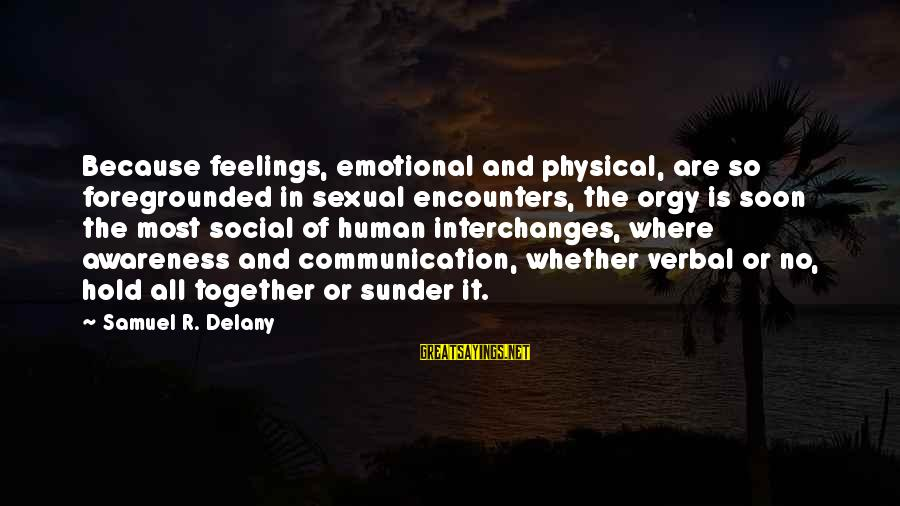 Samuel Delany Sayings By Samuel R. Delany: Because feelings, emotional and physical, are so foregrounded in sexual encounters, the orgy is soon