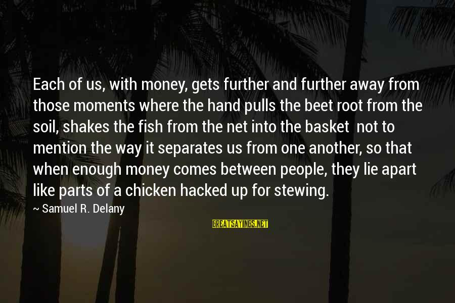Samuel Delany Sayings By Samuel R. Delany: Each of us, with money, gets further and further away from those moments where the