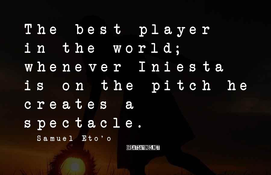 Samuel Eto'o Sayings: The best player in the world; whenever Iniesta is on the pitch he creates a