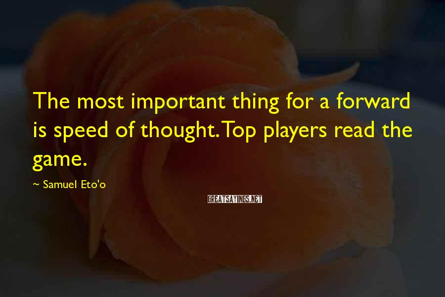 Samuel Eto'o Sayings: The most important thing for a forward is speed of thought. Top players read the