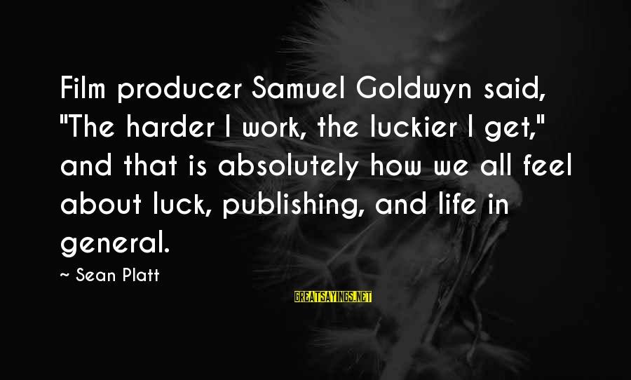 "Samuel Goldwyn Producer Sayings By Sean Platt: Film producer Samuel Goldwyn said, ""The harder I work, the luckier I get,"" and that"
