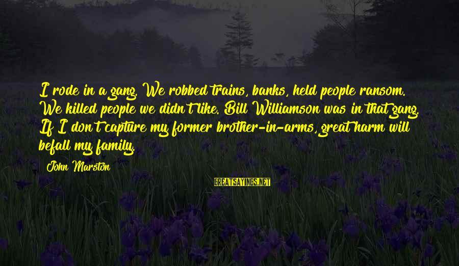 Samuel Larsen Sayings By John Marston: I rode in a gang. We robbed trains, banks, held people ransom. We killed people