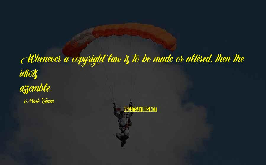 Samuel Larsen Sayings By Mark Twain: Whenever a copyright law is to be made or altered, then the idiots assemble.