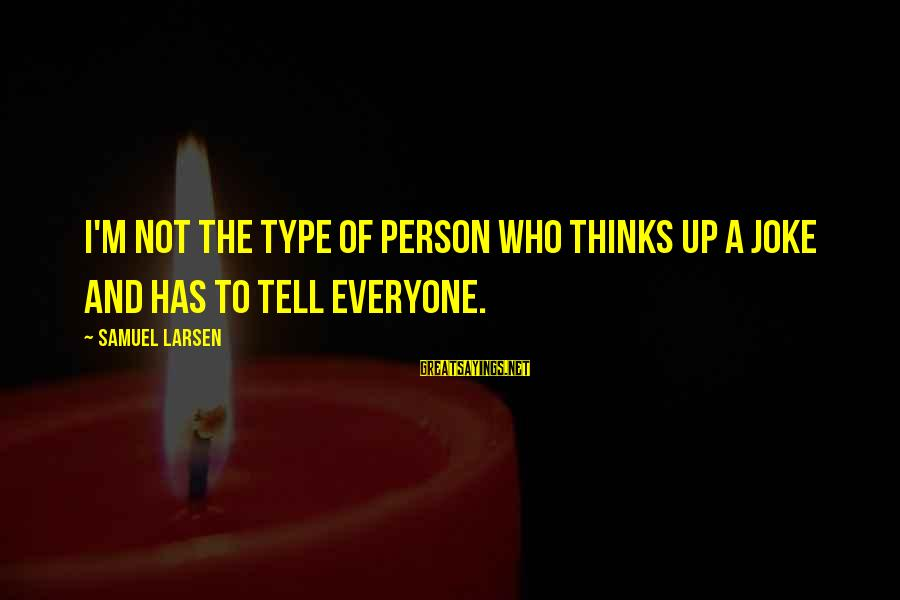 Samuel Larsen Sayings By Samuel Larsen: I'm not the type of person who thinks up a joke and has to tell