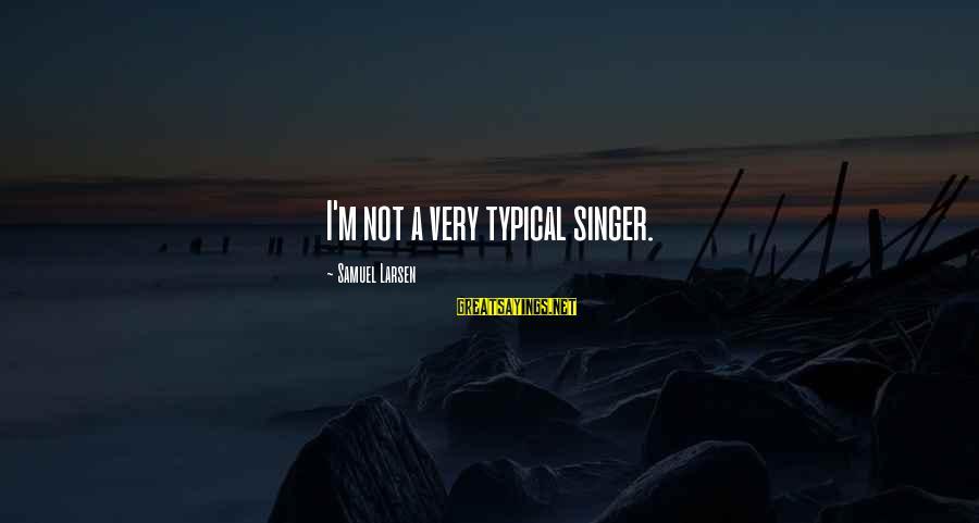 Samuel Larsen Sayings By Samuel Larsen: I'm not a very typical singer.