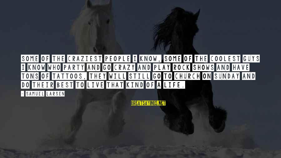 Samuel Larsen Sayings By Samuel Larsen: Some of the craziest people I know, some of the coolest guys I know who