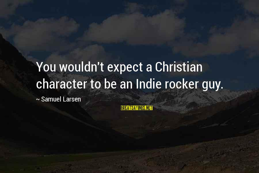 Samuel Larsen Sayings By Samuel Larsen: You wouldn't expect a Christian character to be an Indie rocker guy.