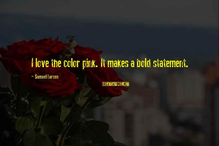 Samuel Larsen Sayings By Samuel Larsen: I love the color pink. It makes a bold statement.