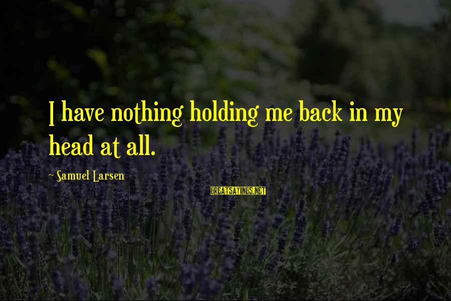 Samuel Larsen Sayings By Samuel Larsen: I have nothing holding me back in my head at all.