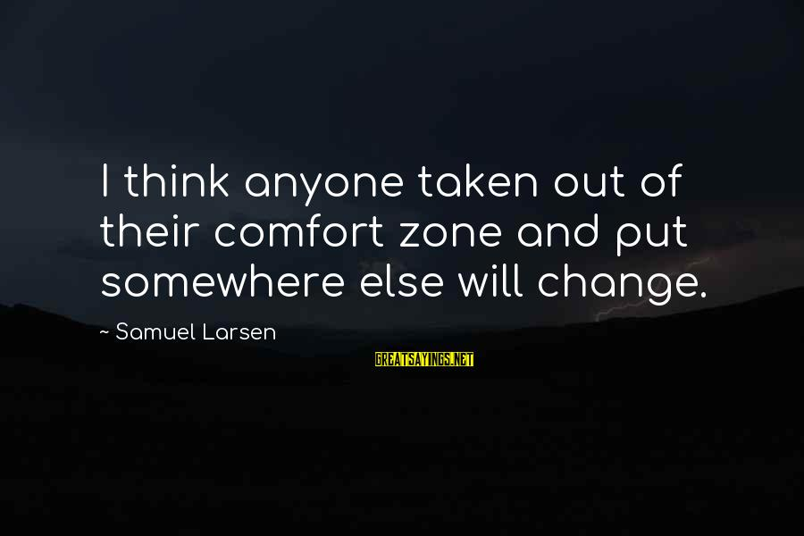 Samuel Larsen Sayings By Samuel Larsen: I think anyone taken out of their comfort zone and put somewhere else will change.