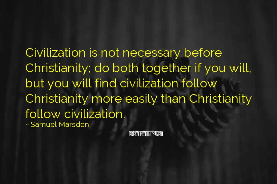 Samuel Marsden Sayings: Civilization is not necessary before Christianity; do both together if you will, but you will