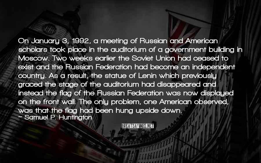 Samuel P. Huntington Sayings: On January 3, 1992, a meeting of Russian and American scholars took place in the