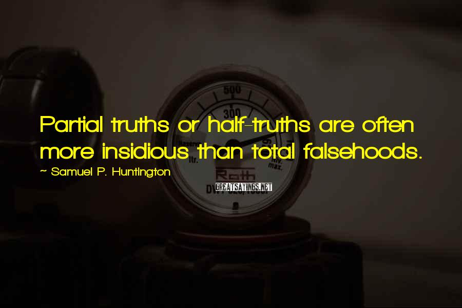 Samuel P. Huntington Sayings: Partial truths or half-truths are often more insidious than total falsehoods.