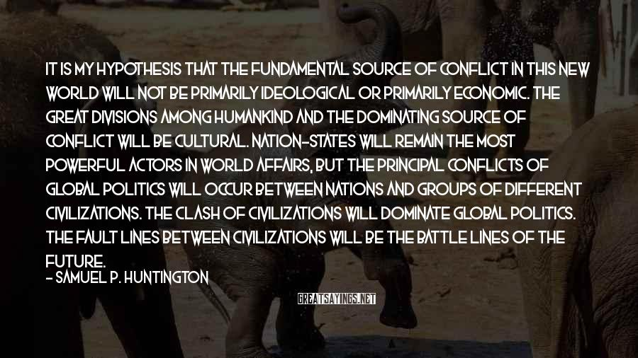 Samuel P. Huntington Sayings: It is my hypothesis that the fundamental source of conflict in this new world will