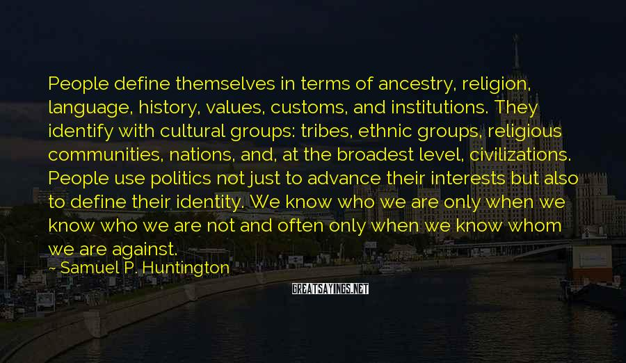 Samuel P. Huntington Sayings: People define themselves in terms of ancestry, religion, language, history, values, customs, and institutions. They