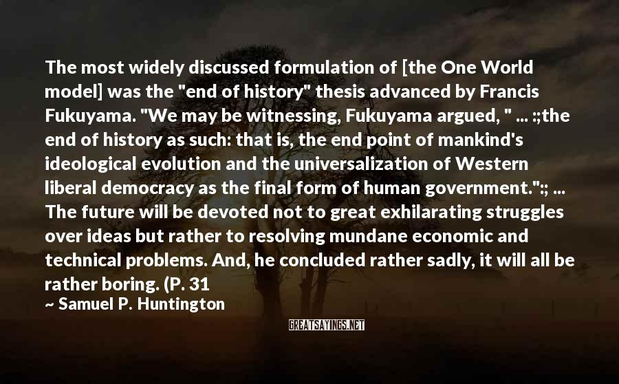 """Samuel P. Huntington Sayings: The most widely discussed formulation of [the One World model] was the """"end of history"""""""
