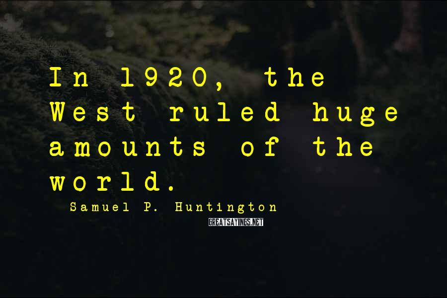 Samuel P. Huntington Sayings: In 1920, the West ruled huge amounts of the world.