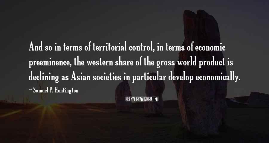 Samuel P. Huntington Sayings: And so in terms of territorial control, in terms of economic preeminence, the western share