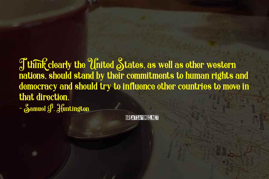 Samuel P. Huntington Sayings: I think clearly the United States, as well as other western nations, should stand by