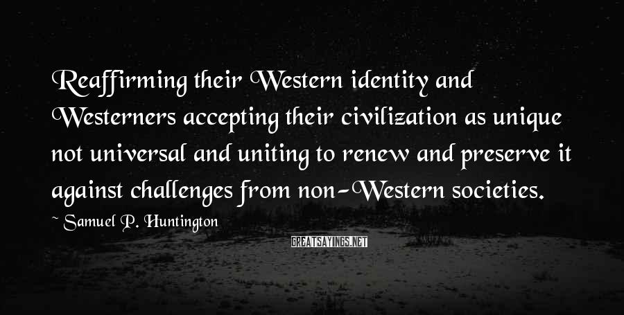 Samuel P. Huntington Sayings: Reaffirming their Western identity and Westerners accepting their civilization as unique not universal and uniting