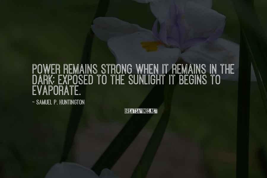 Samuel P. Huntington Sayings: Power remains strong when it remains in the dark; exposed to the sunlight it begins