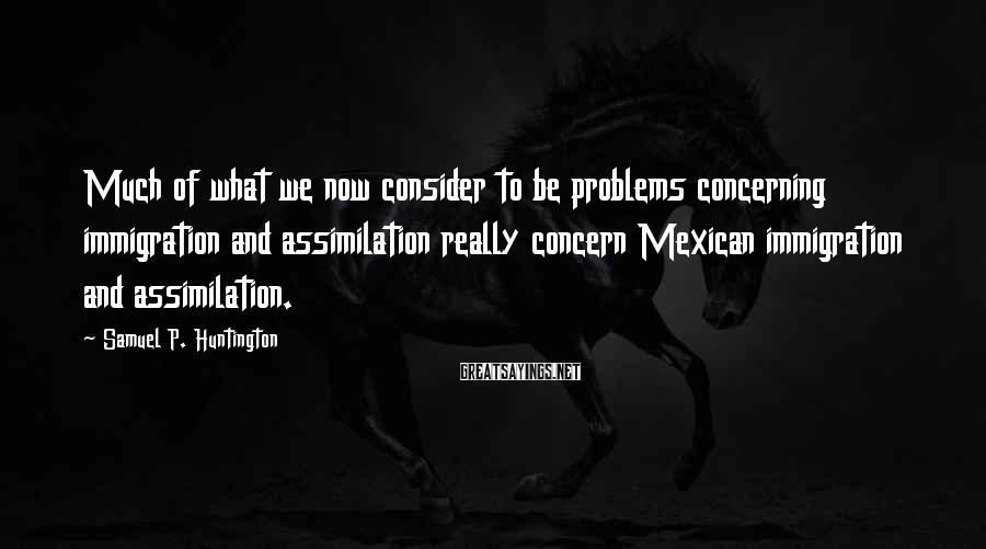 Samuel P. Huntington Sayings: Much of what we now consider to be problems concerning immigration and assimilation really concern