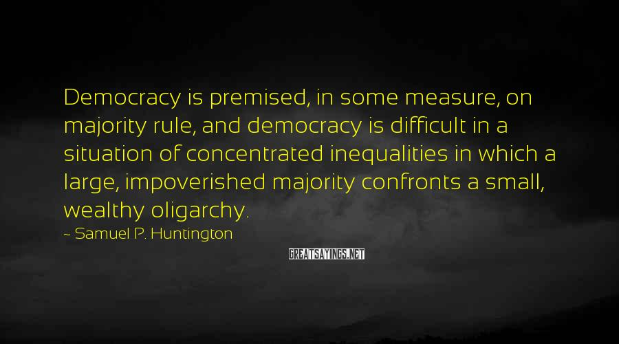 Samuel P. Huntington Sayings: Democracy is premised, in some measure, on majority rule, and democracy is difficult in a