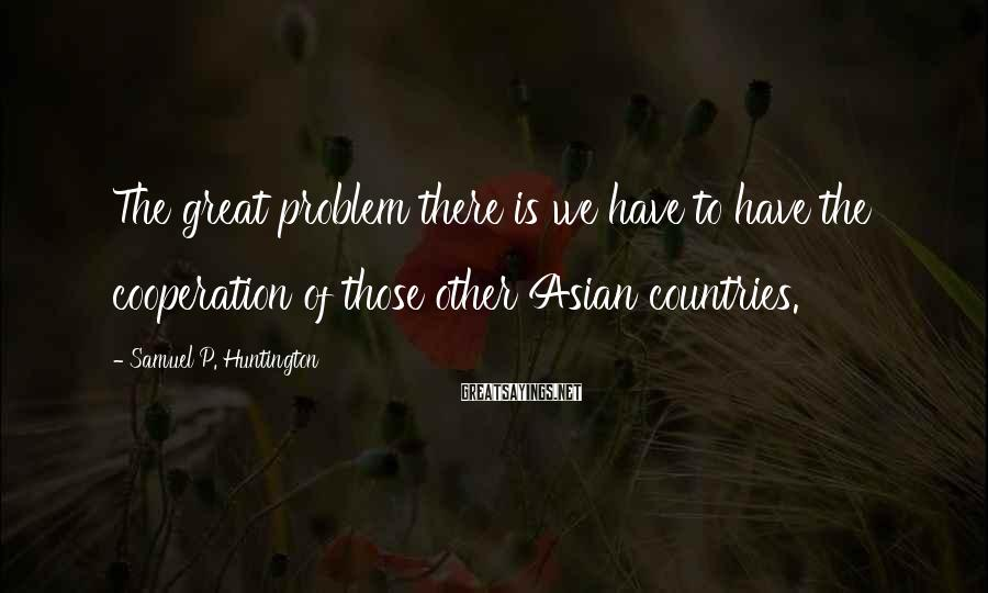 Samuel P. Huntington Sayings: The great problem there is we have to have the cooperation of those other Asian