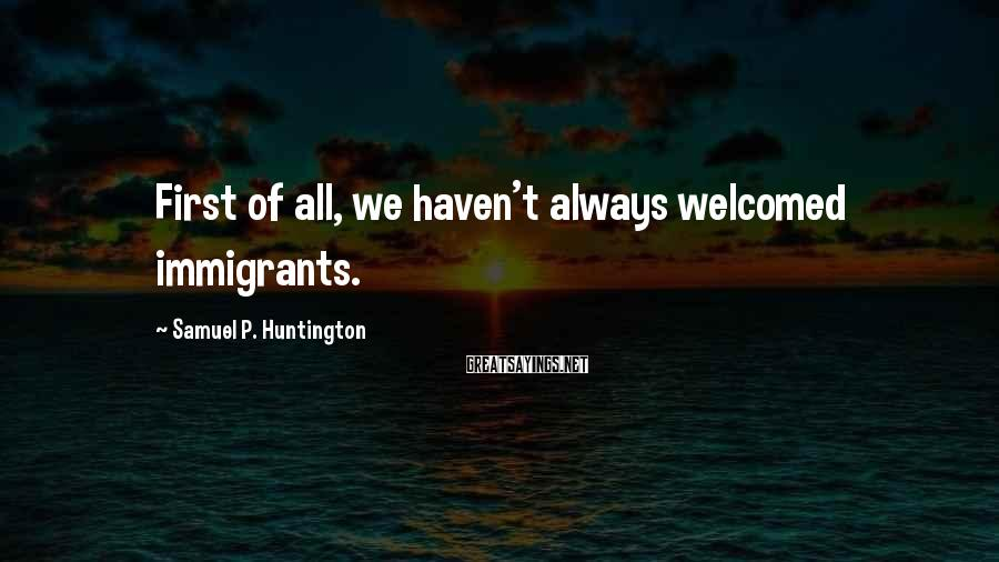 Samuel P. Huntington Sayings: First of all, we haven't always welcomed immigrants.