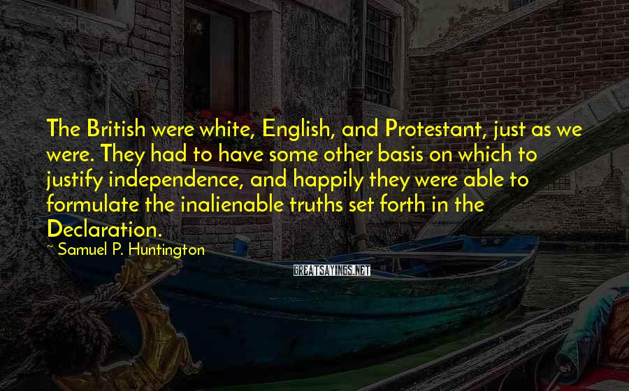 Samuel P. Huntington Sayings: The British were white, English, and Protestant, just as we were. They had to have
