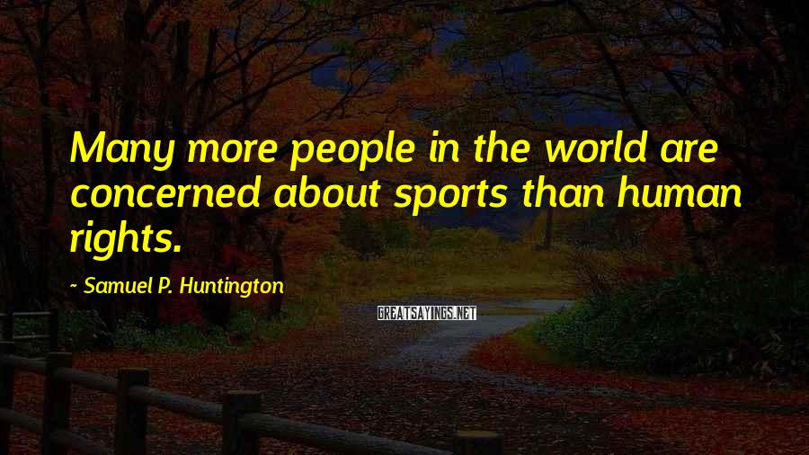 Samuel P. Huntington Sayings: Many more people in the world are concerned about sports than human rights.
