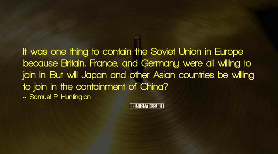 Samuel P. Huntington Sayings: It was one thing to contain the Soviet Union in Europe because Britain, France, and