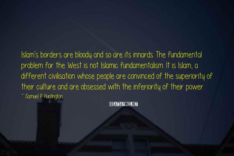 Samuel P. Huntington Sayings: Islam's borders are bloody and so are its innards. The fundamental problem for the West